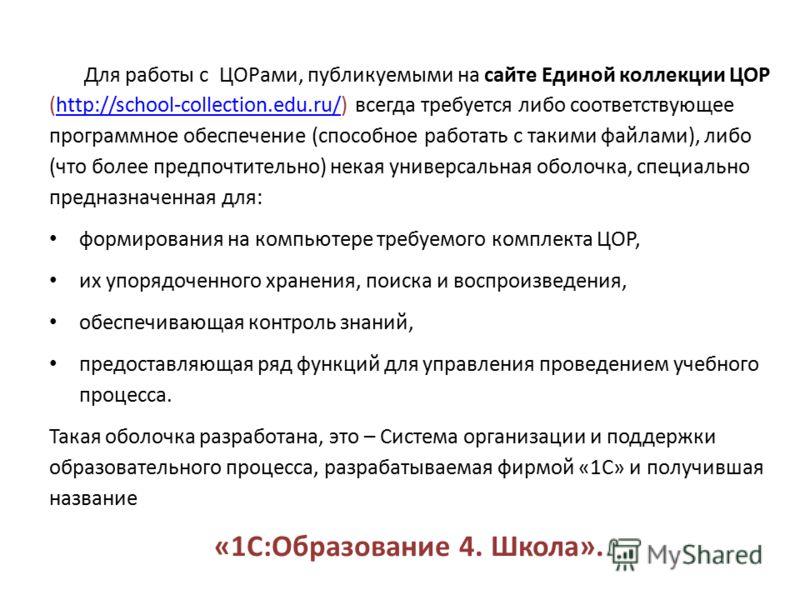 Для работы с ЦОРами, публикуемыми на сайте Единой коллекции ЦОР (http://school-collection.edu.ru/) всегда требуется либо соответствующее программное обеспечение (способное работать с такими файлами), либо (что более предпочтительно) некая универсальн