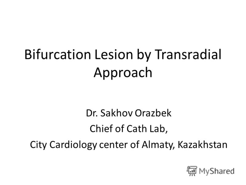 Bifurcation Lesion by Transradial Approach Dr. Sakhov Orazbek Chief of Cath Lab, City Cardiology center of Almaty, Kazakhstan