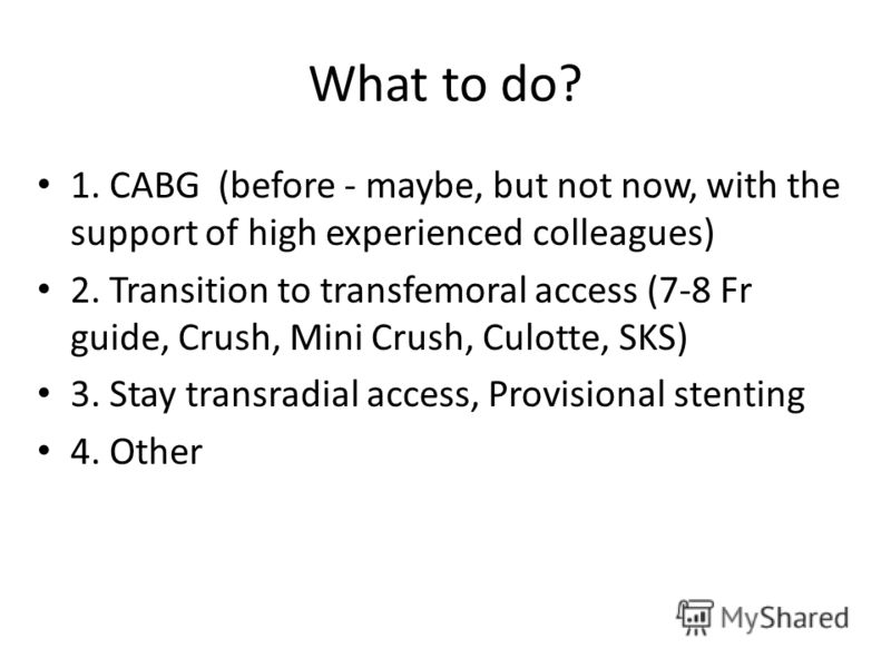 What to do? 1. CABG (before - maybe, but not now, with the support of high experienced colleagues) 2. Transition to transfemoral access (7-8 Fr guide, Crush, Mini Crush, Culotte, SKS) 3. Stay transradial access, Provisional stenting 4. Other