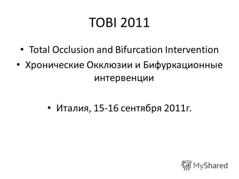 TOBI 2011 Total Occlusion and Bifurcation Intervention Хронические Окклюзии и Бифуркационные интервенции Италия, 15-16 сентября 2011г.