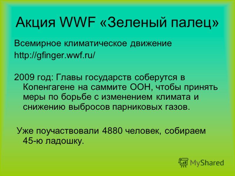 Акция WWF «Зеленый палец» Всемирное климатическое движение http://gfinger.wwf.ru/ 2009 год: Главы государств соберутся в Копенгагене на саммите ООН, чтобы принять меры по борьбе с изменением климата и снижению выбросов парниковых газов. Уже поучаство