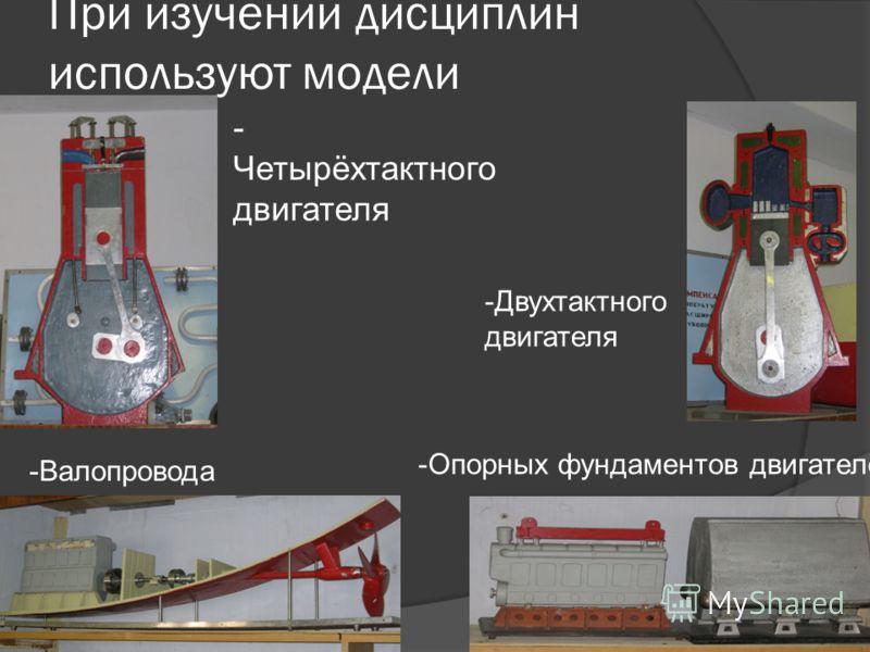 При изучении дисциплин используют модели - Четырёхтактного двигателя -Двухтактного двигателя -Валопровода -Опорных фундаментов двигателей