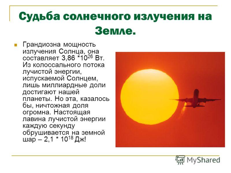 Судьба солнечного излучения на Земле. Грандиозна мощность излучения Солнца, она составляет 3,86 *10 26 Вт. Из колоссального потока лучистой энергии, испускаемой Солнцем, лишь миллиардные доли достигают нашей планеты. Но эта, казалось бы, ничтожная до