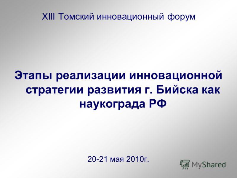 XIII Томский инновационный форум Этапы реализации инновационной стратегии развития г. Бийска как наукограда РФ 20-21 мая 2010г.