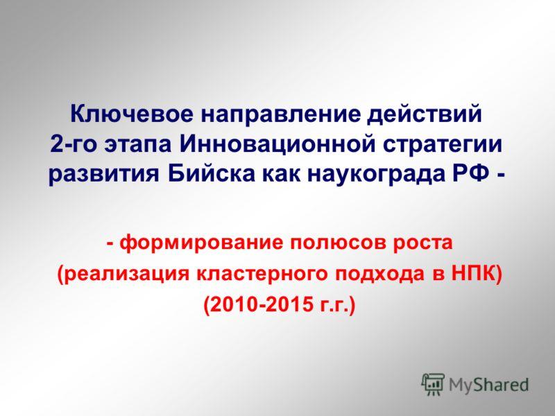 Ключевое направление действий 2-го этапа Инновационной стратегии развития Бийска как наукограда РФ - - формирование полюсов роста (реализация кластерного подхода в НПК) (2010-2015 г.г.)