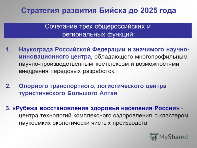 Стратегия развития Бийска до 2025 года 1.Наукограда Российской Федерации и значимого научно- инновационного центра, обладающего многопрофильным научно-производственным комплексом и возможностями внедрения передовых разработок. 2.Опорного транспортног