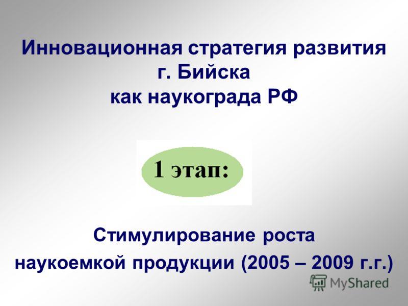 Инновационная стратегия развития г. Бийска как наукограда РФ Стимулирование роста наукоемкой продукции (2005 – 2009 г.г.)