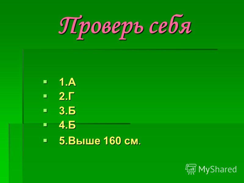 Проверь себя 1.А 1.А 2.Г 2.Г 3.Б 3.Б 4.Б 4.Б 5.Выше 160 см. 5.Выше 160 см.