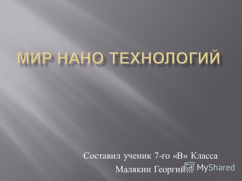 Составил ученик 7- го « В » Класса Малякин Георгий