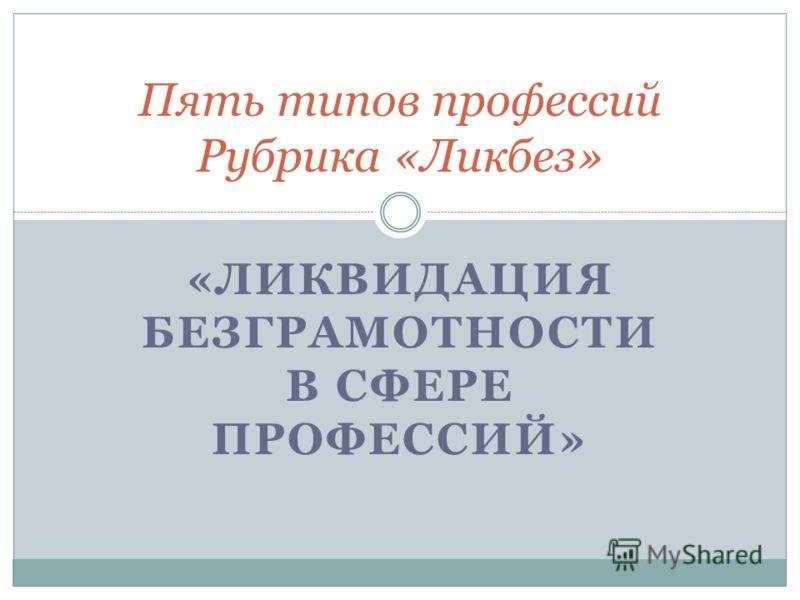 «ЛИКВИДАЦИЯ БЕЗГРАМОТНОСТИ В СФЕРЕ ПРОФЕССИЙ» Пять типов профессий Рубрика «Ликбез»