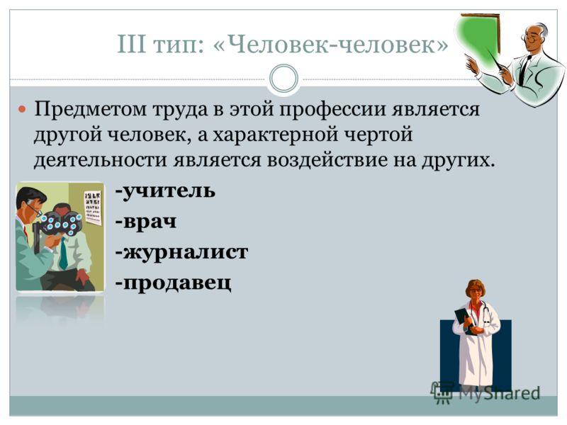 III тип: «Человек-человек» Предметом труда в этой профессии является другой человек, а характерной чертой деятельности является воздействие на других. -учитель -врач -журналист -продавец