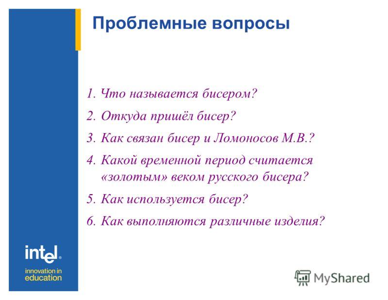 Вопросы Основополагающий вопрос: « Зачем нам нужен бисер? » Вопросы темы учебной программы: История бисера. Использование бисера. Техника выполнения бисерных изделий.