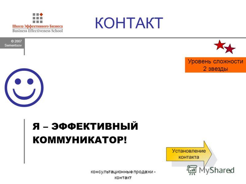 © 2007 Sementsov консультационные продажи - контакт 1 КОНТАКТ Я – ЭФФЕКТИВНЫЙ КОММУНИКАТОР! Уровень сложности 2 звезды