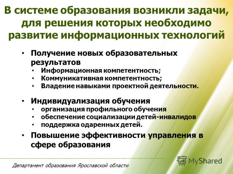 Департамент образования Ярославской области В системе образования возникли задачи, для решения которых необходимо развитие информационных технологий Получение новых образовательных результатов Информационная компетентность; Коммуникативная компетентн