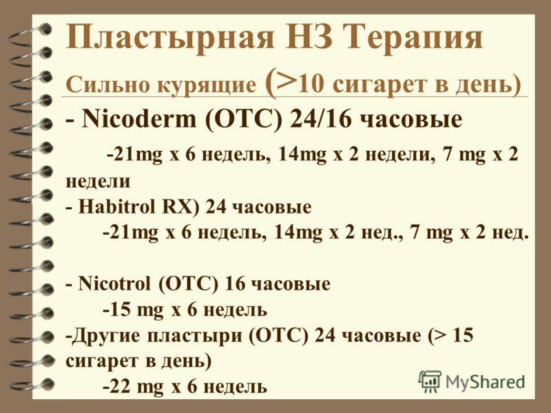 Пластырная НЗ Терапия Сильно курящие (> 10 сигарет в день) - Nicoderm (OTC) 24/16 часовые -21mg x 6 недель, 14mg x 2 недели, 7 mg x 2 недели - Habitrol RX) 24 часовые -21mg x 6 недель, 14mg x 2 нед., 7 mg x 2 нед. - Nicotrol (OTC) 16 часовые -15 mg x