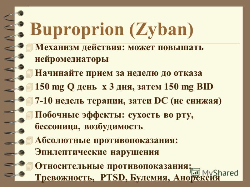 Buproprion (Zyban) 4 Механизм действия: может повышать нейромедиаторы 4 Начинайте прием за неделю до отказа 4 150 mg Q день x 3 дня, затем 150 mg BID 4 7-10 недель терапии, затеи DC (не снижая) 4 Побочные эффекты: сухость во рту, бессоница, возбудимо