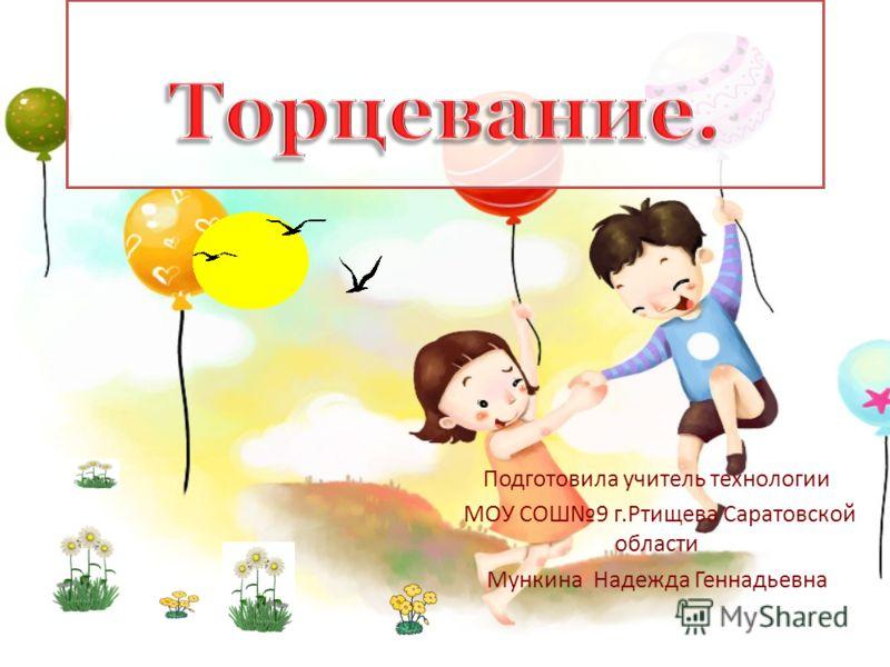 Подготовила учитель технологии МОУ СОШ9 г.Ртищева Саратовской области Мункина Надежда Геннадьевна