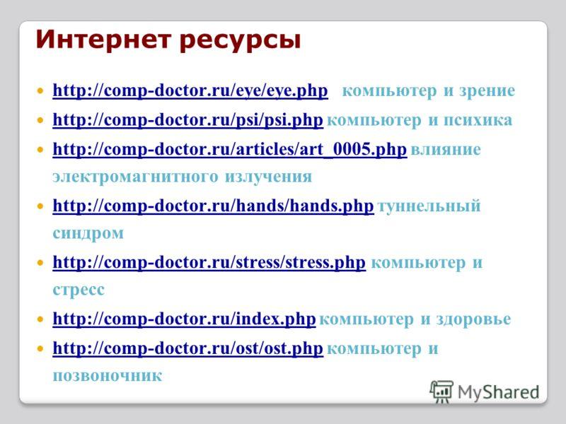 Интернет ресурсы http://comp-doctor.ru/eye/eye.php компьютер и зрение http://comp-doctor.ru/eye/eye.php http://comp-doctor.ru/psi/psi.php компьютер и психика http://comp-doctor.ru/psi/psi.php http://comp-doctor.ru/articles/art_0005.php влияние электр