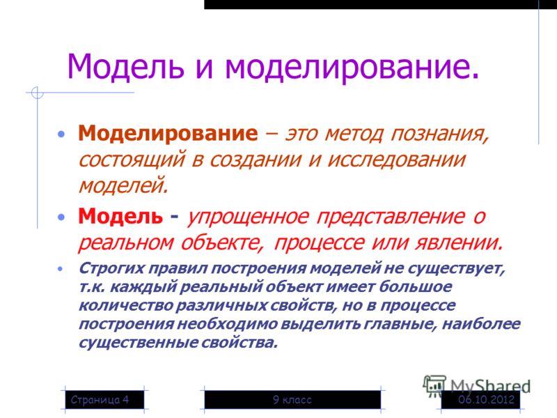 20.08.20129 классСтраница 4 Модель и моделирование. Моделирование – это метод познания, состоящий в создании и исследовании моделей. Модель - упрощенное представление о реальном объекте, процессе или явлении. Строгих правил построения моделей не суще
