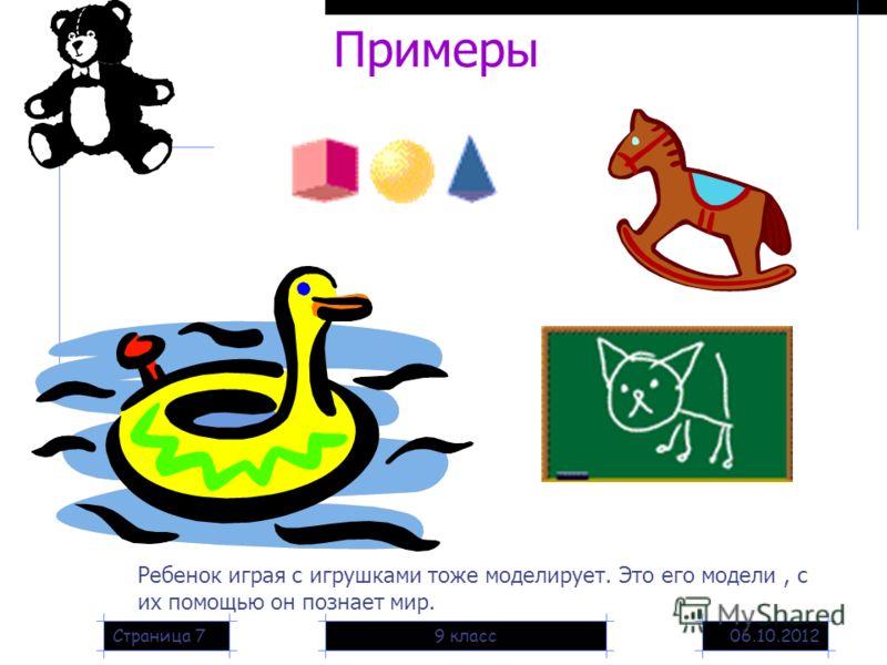 20.08.20129 классСтраница 7 Примеры Ребенок играя с игрушками тоже моделирует. Это его модели, с их помощью он познает мир.