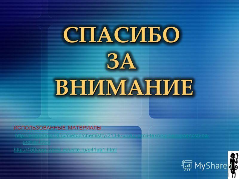 ИСПОЛЬЗОВАННЫЕ МАТЕРИАЛЫ http://engschool18.ru/metod/chemistry/213-k-uroku-ximii-texnika-bezopasnosti-na- urokax.htmlhttp://engschool18.ru/metod/chemistry/213-k-uroku-ximii-texnika-bezopasnosti-na- urokax.html http://150vosk-ximik.edusite.ru/p41aa1.h