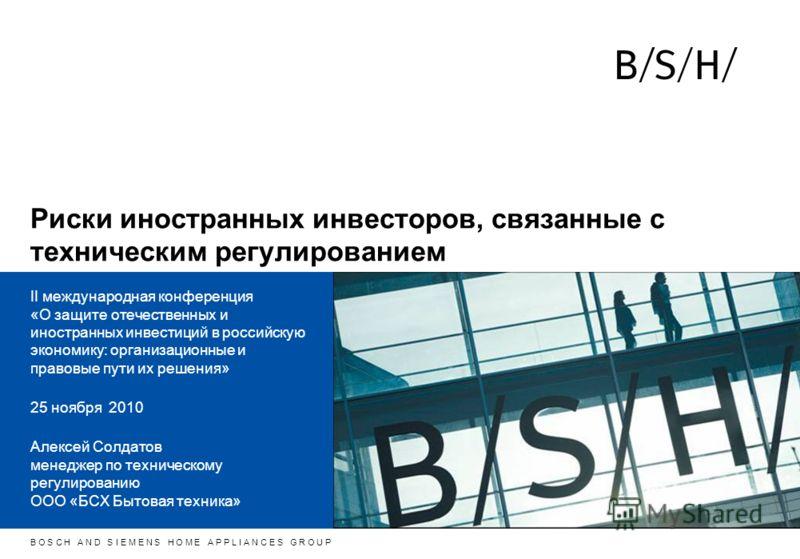 h B O S C H A N D S I E M E N S H O M E A P P L I A N C E S G R O U P Риски иностранных инвесторов, связанные с техническим регулированием II международная конференция «О защите отечественных и иностранных инвестиций в российскую экономику: организац