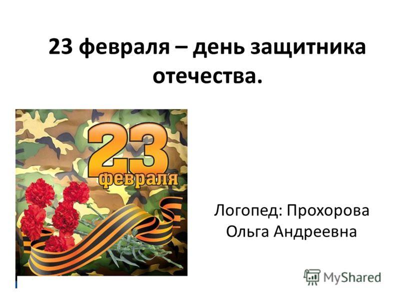 23 февраля – день защитника отечества. Логопед: Прохорова Ольга Андреевна