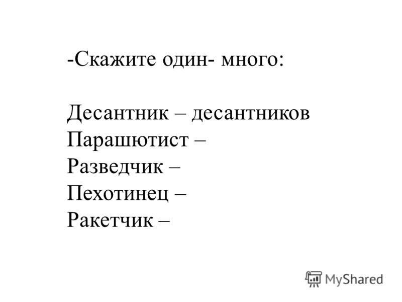 -Скажите один- много: Десантник – десантников Парашютист – Разведчик – Пехотинец – Ракетчик –