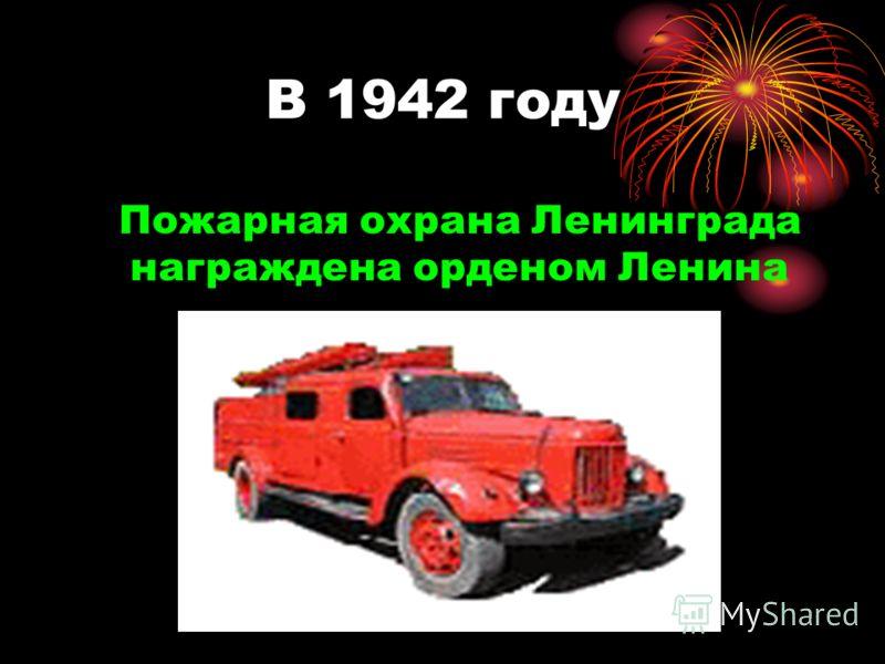 В 1942 году Пожарная охрана Ленинграда награждена орденом Ленина