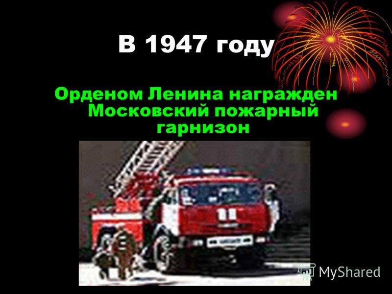 В 1947 году Орденом Ленина награжден Московский пожарный гарнизон