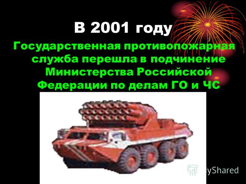В 2001 году Государственная противопожарная служба перешла в подчинение Министерства Российской Федерации по делам ГО и ЧС
