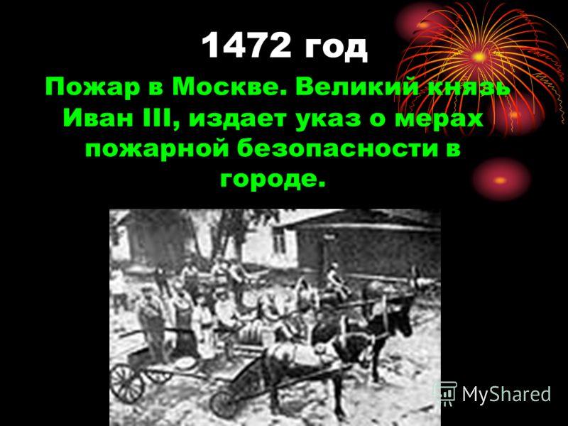 1472 год Пожар в Москве. Великий князь Иван III, издает указ о мерах пожарной безопасности в городе.