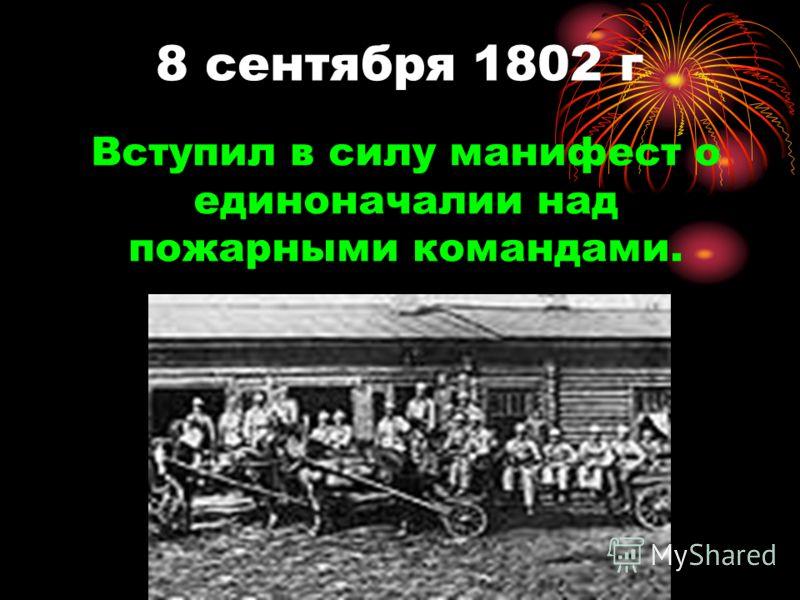8 сентября 1802 г Вступил в силу манифест о единоначалии над пожарными командами.