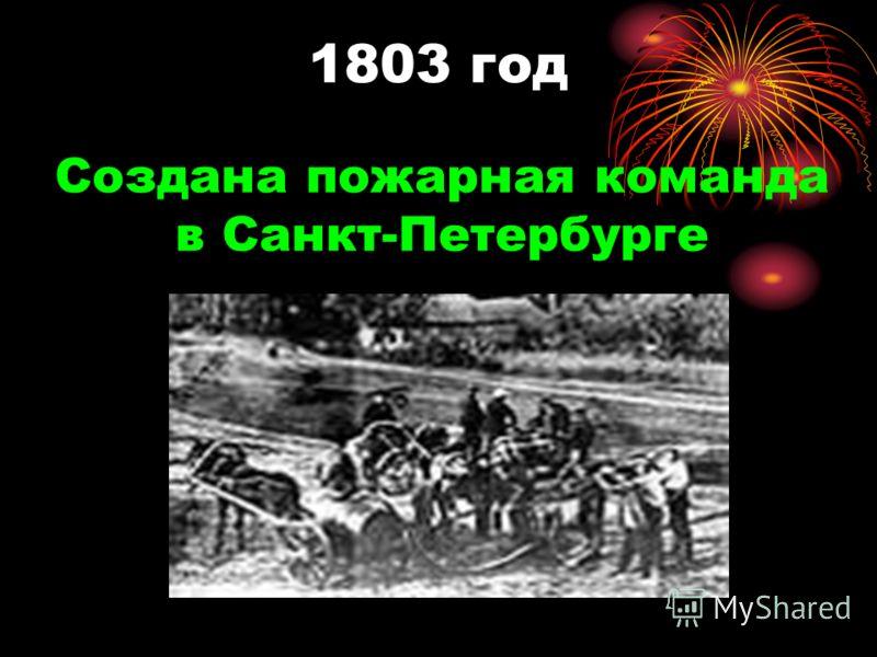 1803 год Создана пожарная команда в Санкт-Петербурге