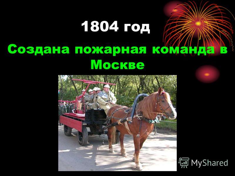 1804 год Создана пожарная команда в Москве