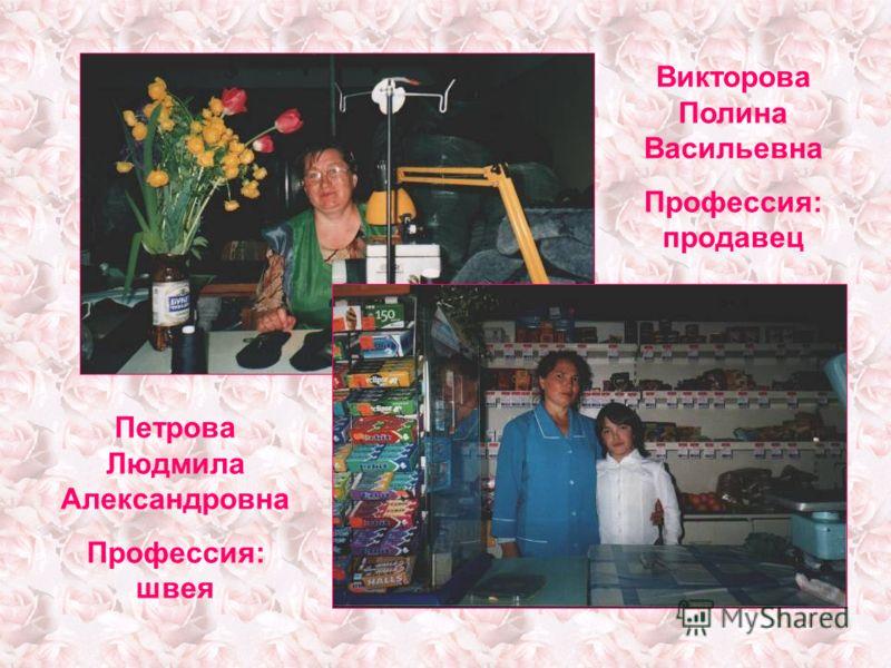 Викторова Полина Васильевна Профессия: продавец Петрова Людмила Александровна Профессия: швея