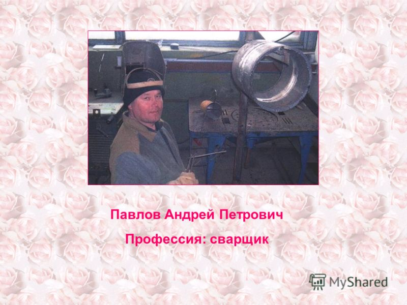 Павлов Андрей Петрович Профессия: сварщик