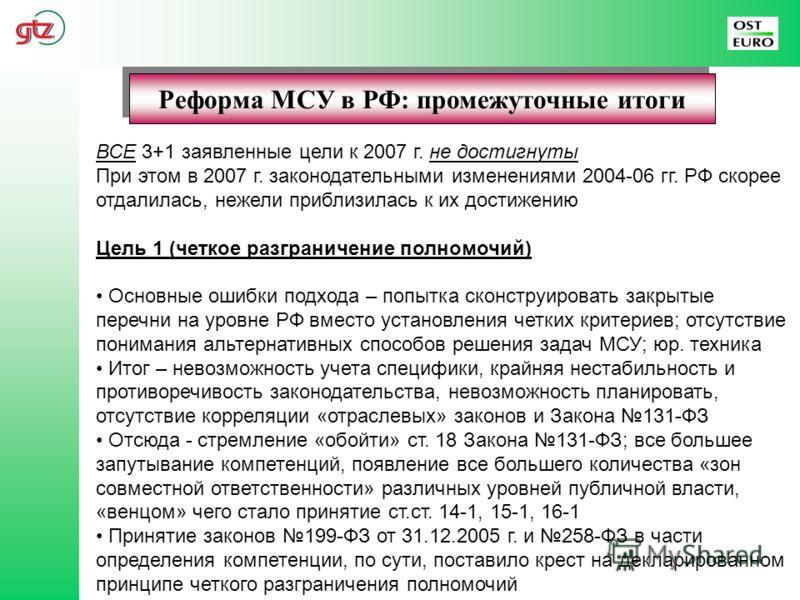 Реформа МСУ в РФ: промежуточные итоги ВСЕ 3+1 заявленные цели к 2007 г. не достигнуты При этом в 2007 г. законодательными изменениями 2004-06 гг. РФ скорее отдалилась, нежели приблизилась к их достижению Цель 1 (четкое разграничение полномочий) Основ