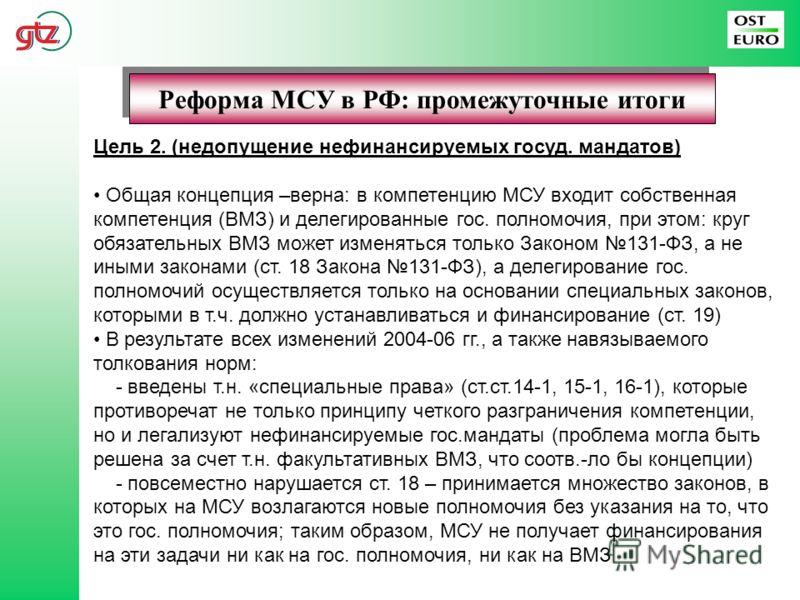 Реформа МСУ в РФ: промежуточные итоги Цель 2. (недопущение нефинансируемых госуд. мандатов) Общая концепция –верна: в компетенцию МСУ входит собственная компетенция (ВМЗ) и делегированные гос. полномочия, при этом: круг обязательных ВМЗ может изменят