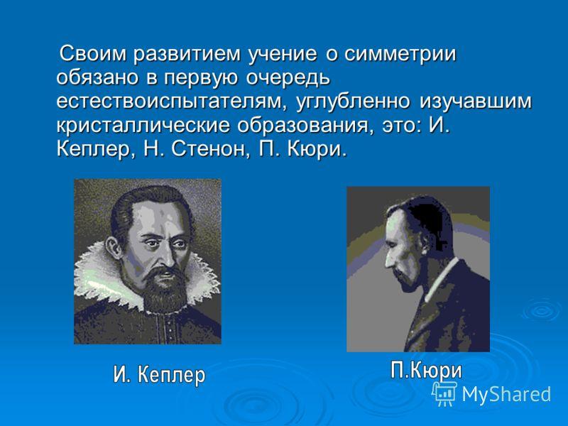 Своим развитием учение о симметрии обязано в первую очередь естествоиспытателям, углубленно изучавшим кристаллические образования, это: И. Кеплер, Н. Стенон, П. Кюри. Своим развитием учение о симметрии обязано в первую очередь естествоиспытателям, уг