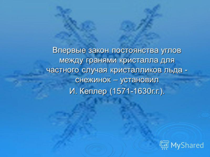 Впервые закон постоянства углов между гранями кристалла для частного случая кристалликов льда - снежинок – установил И. Кеплер (1571-1630г.г.).