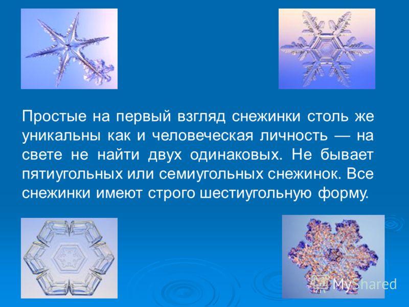 Простые на первый взгляд снежинки столь же уникальны как и человеческая личность на свете не найти двух одинаковых. Не бывает пятиугольных или семиугольных снежинок. Все снежинки имеют строго шестиугольную форму.