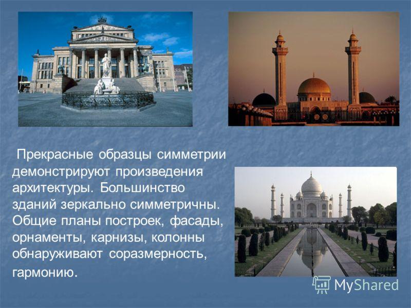 Прекрасные образцы симметрии демонстрируют произведения архитектуры. Большинство зданий зеркально симметричны. Общие планы построек, фасады, орнаменты, карнизы, колонны обнаруживают соразмерность, гармонию.