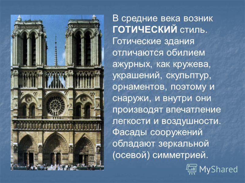 В средние века возник ГОТИЧЕСКИЙ стиль. Готические здания отличаются обилием ажурных, как кружева, украшений, скульптур, орнаментов, поэтому и снаружи, и внутри они производят впечатление легкости и воздушности. Фасады сооружений обладают зеркальной