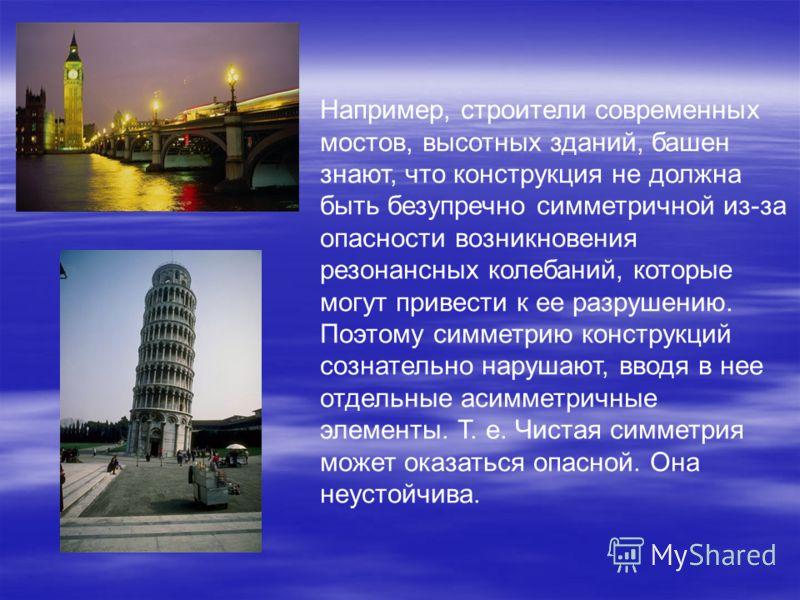 Например, строители современных мостов, высотных зданий, башен знают, что конструкция не должна быть безупречно симметричной из-за опасности возникновения резонансных колебаний, которые могут привести к ее разрушению. Поэтому симметрию конструкций со