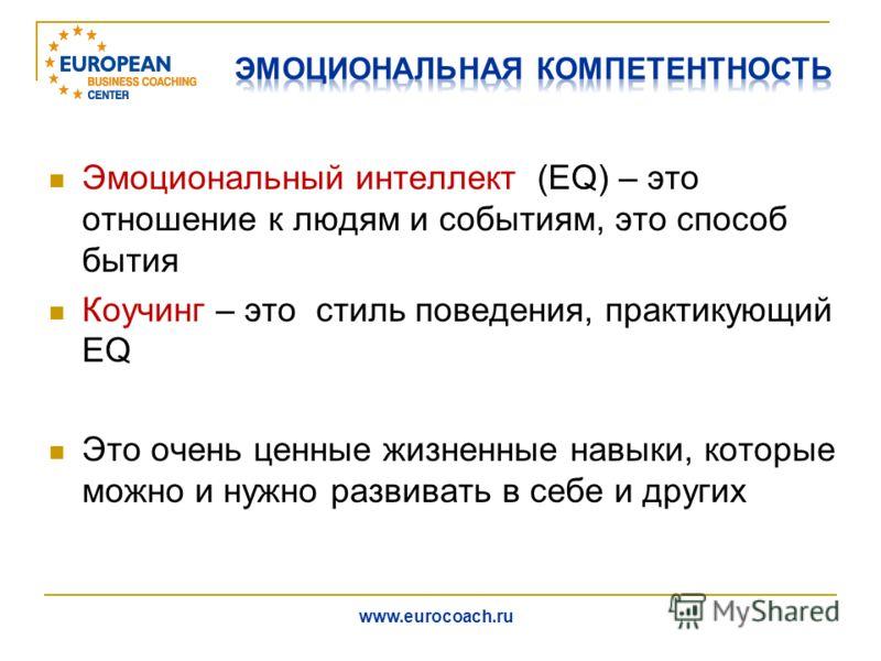 Эмоциональный интеллект (EQ) – это отношение к людям и событиям, это способ бытия Коучинг – это стиль поведения, практикующий EQ Это очень ценные жизненные навыки, которые можно и нужно развивать в себе и других www.eurocoach.ru