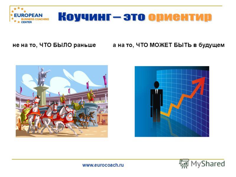 не на то, ЧТО БЫЛО раньшеа на то, ЧТО МОЖЕТ БЫТЬ в будущем www.eurocoach.ru