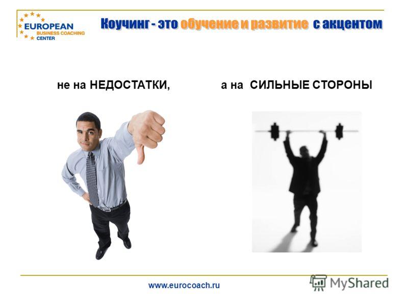 не на НЕДОСТАТКИ,а на СИЛЬНЫЕ СТОРОНЫ www.eurocoach.ru