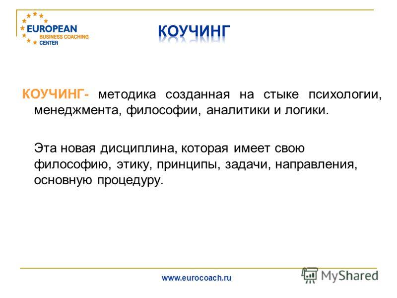 КОУЧИНГ- методика созданная на стыке психологии, менеджмента, философии, аналитики и логики. Эта новая дисциплина, которая имеет свою философию, этику, принципы, задачи, направления, основную процедуру. www.eurocoach.ru