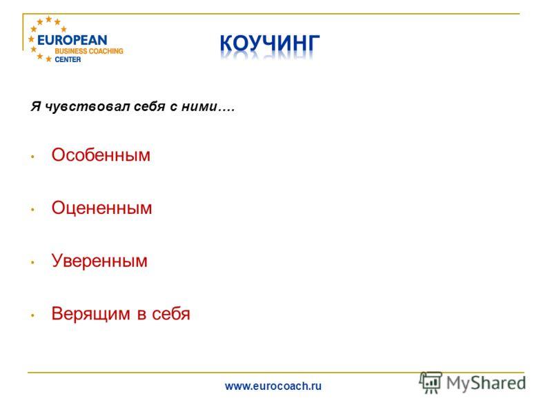 Я чувствовал себя с ними…. Особенным Оцененным Уверенным Верящим в себя www.eurocoach.ru